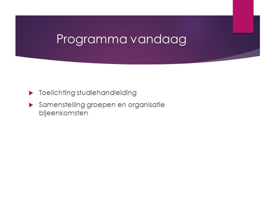 Programma vandaag  Toelichting studiehandleiding  Samenstelling groepen en organisatie bijeenkomsten
