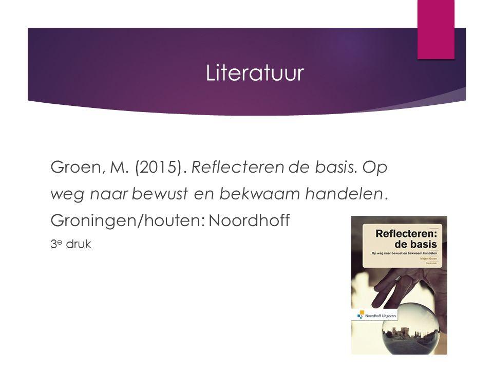 Literatuur Groen, M. (2015). Reflecteren de basis. Op weg naar bewust en bekwaam handelen. Groningen/houten: Noordhoff 3 e druk