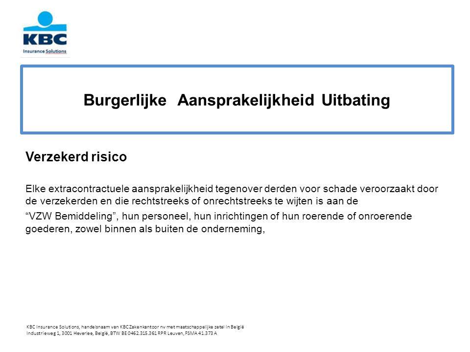 Burgerlijke Aansprakelijkheid Uitbating Verzekerd risico Elke extracontractuele aansprakelijkheid tegenover derden voor schade veroorzaakt door de verzekerden en die rechtstreeks of onrechtstreeks te wijten is aan de VZW Bemiddeling , hun personeel, hun inrichtingen of hun roerende of onroerende goederen, zowel binnen als buiten de onderneming, KBC Insurance Solutions, handelsnaam van KBC Zakenkantoor nv met maatschappelijke zetel in België Industrieweg 1, 3001 Heverlee, België, BTW BE 0462.315.361 RPR Leuven, FSMA 41.373 A