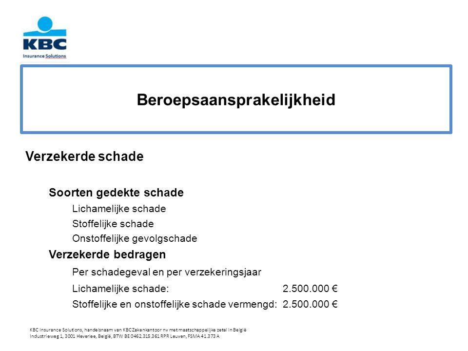 Beroepsaansprakelijkheid Verzekerde schade Soorten gedekte schade Lichamelijke schade Stoffelijke schade Onstoffelijke gevolgschade Verzekerde bedragen Per schadegeval en per verzekeringsjaar Lichamelijke schade:2.500.000 € Stoffelijke en onstoffelijke schade vermengd:2.500.000 € KBC Insurance Solutions, handelsnaam van KBC Zakenkantoor nv met maatschappelijke zetel in België Industrieweg 1, 3001 Heverlee, België, BTW BE 0462.315.361 RPR Leuven, FSMA 41.373 A