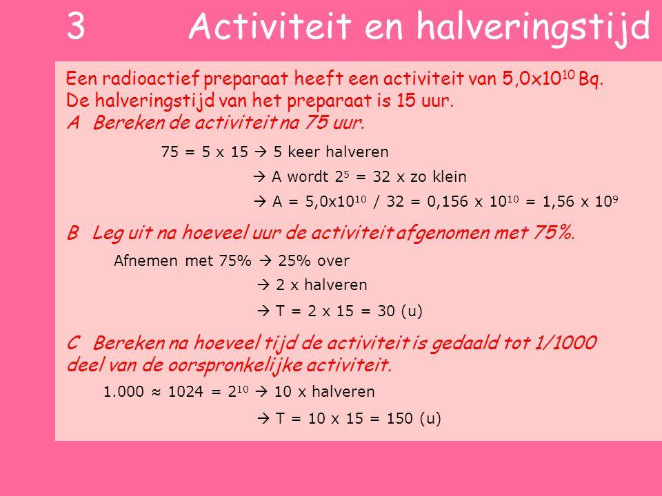 3 Activiteit en halveringstijd Een radioactief preparaat heeft een activiteit van 5,0x10 10 Bq. De halveringstijd van het preparaat is 15 uur. ABereke