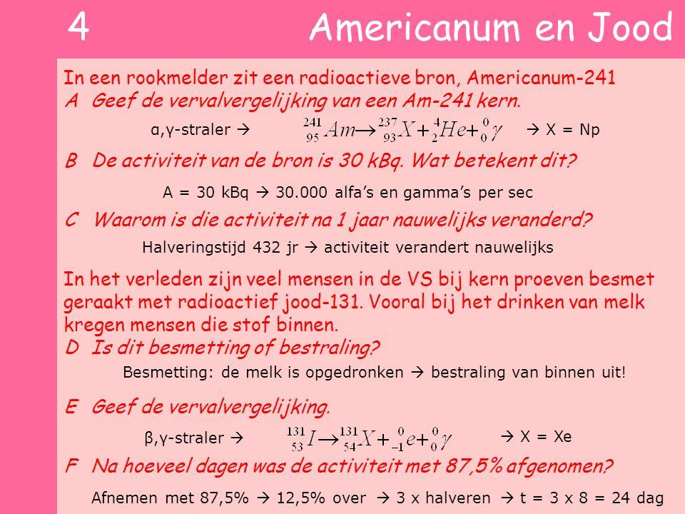4 Americanum en Jood In een rookmelder zit een radioactieve bron, Americanum-241 AGeef de vervalvergelijking van een Am-241 kern. BDe activiteit van d