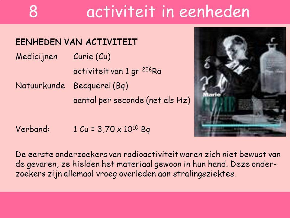 EENHEDEN VAN ACTIVITEIT MedicijnenCurie (Cu) activiteit van 1 gr 226 Ra Natuurkunde Becquerel (Bq) aantal per seconde (net als Hz) Verband:1 Cu = 3,70