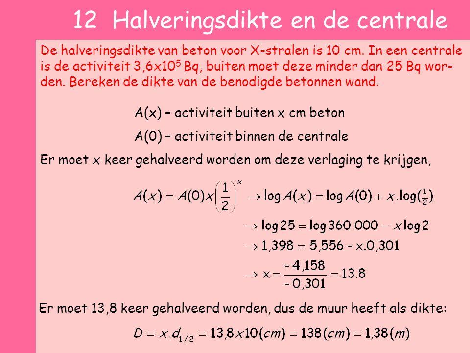 12 Halveringsdikte en de centrale De halveringsdikte van beton voor X-stralen is 10 cm. In een centrale is de activiteit 3,6x10 5 Bq, buiten moet deze