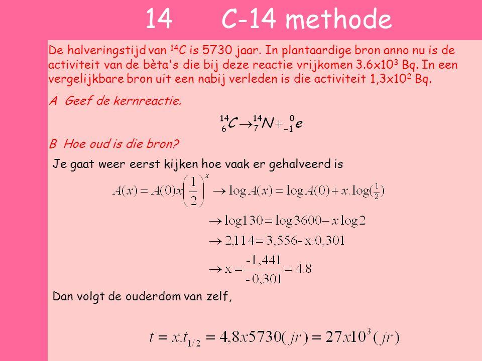14 C-14 methode De halveringstijd van 14 C is 5730 jaar. In plantaardige bron anno nu is de activiteit van de bèta's die bij deze reactie vrijkomen 3.