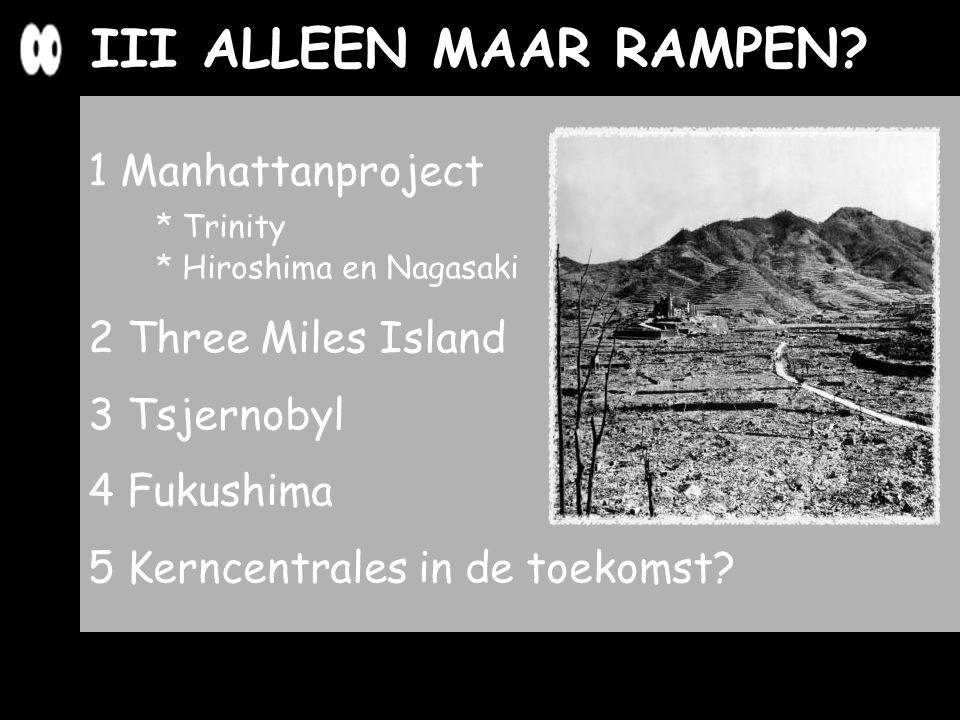 1 Manhattanproject * Trinity * Hiroshima en Nagasaki 2 Three Miles Island 3 Tsjernobyl 4 Fukushima 5 Kerncentrales in de toekomst? III ALLEEN MAAR RAM