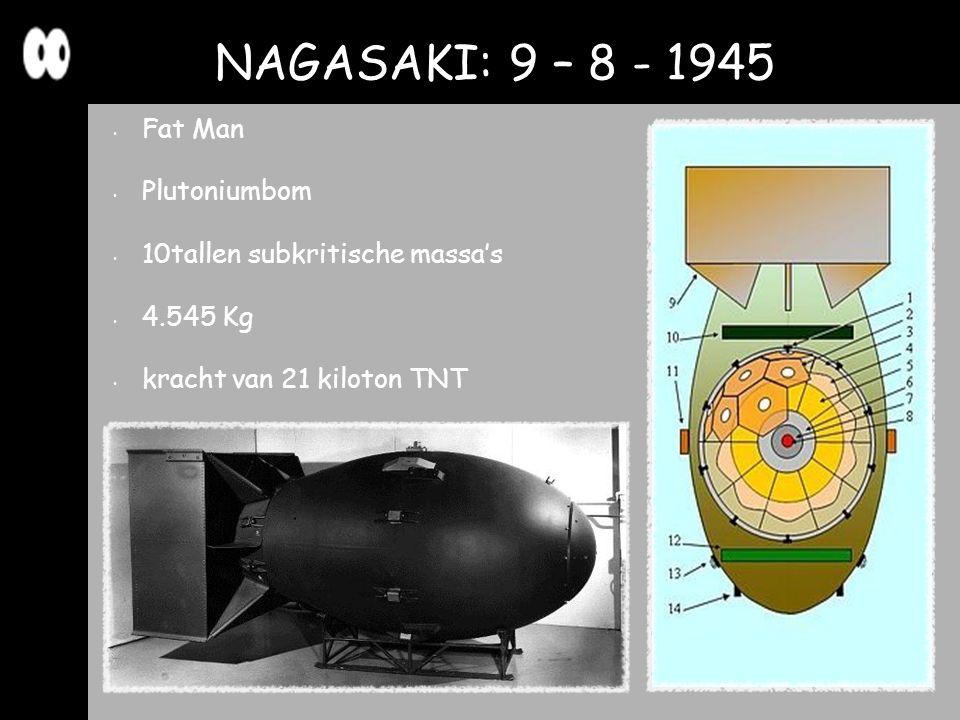 Fat Man Plutoniumbom 10tallen subkritische massa's 4.545 Kg kracht van 21 kiloton TNT NAGASAKI: 9 – 8 - 1945
