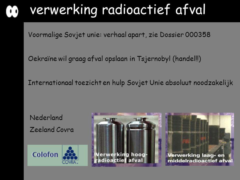 Nederland Zeeland Covra verwerking radioactief afval Voormalige Sovjet unie: verhaal apart, zie Dossier 000358 Oekraïne wil graag afval opslaan in Tsj