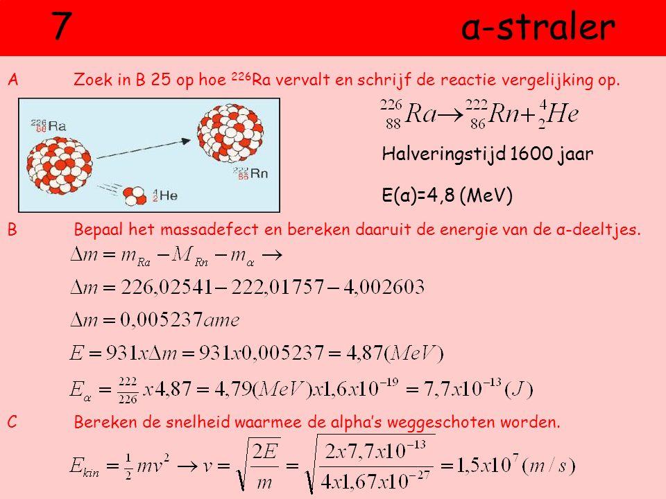 7 α-straler AZoek in B 25 op hoe 226 Ra vervalt en schrijf de reactie vergelijking op. BBepaal het massadefect en bereken daaruit de energie van de α-