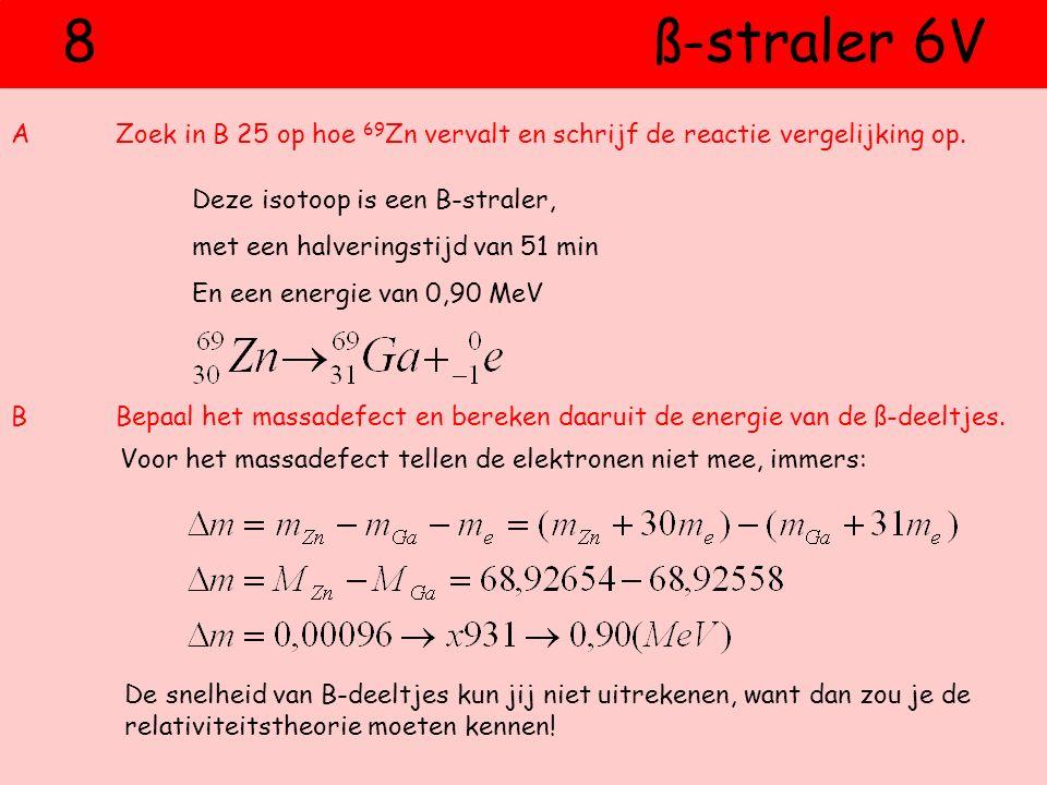 8 ß-straler 6V AZoek in B 25 op hoe 69 Zn vervalt en schrijf de reactie vergelijking op. BBepaal het massadefect en bereken daaruit de energie van de