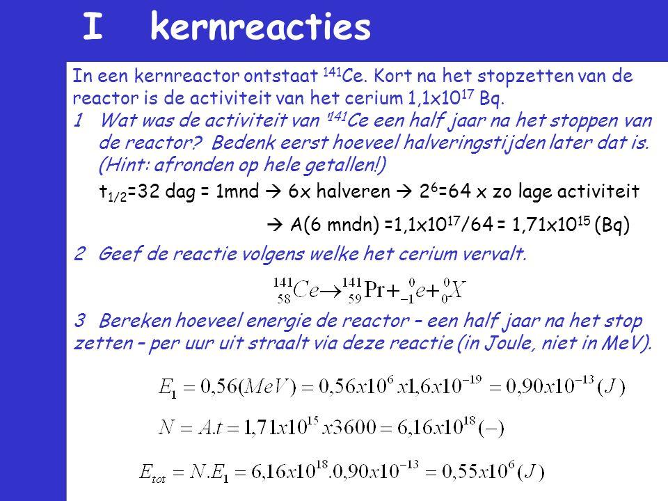 In een kernreactor ontstaat 141 Ce. Kort na het stopzetten van de reactor is de activiteit van het cerium 1,1x10 17 Bq. 1Wat was de activiteit van ' 1