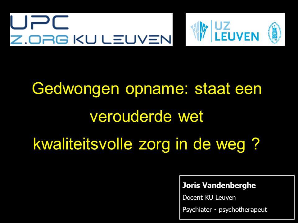 Joris Vandenberghe Docent KU Leuven Psychiater - psychotherapeut Gedwongen opname: staat een verouderde wet kwaliteitsvolle zorg in de weg