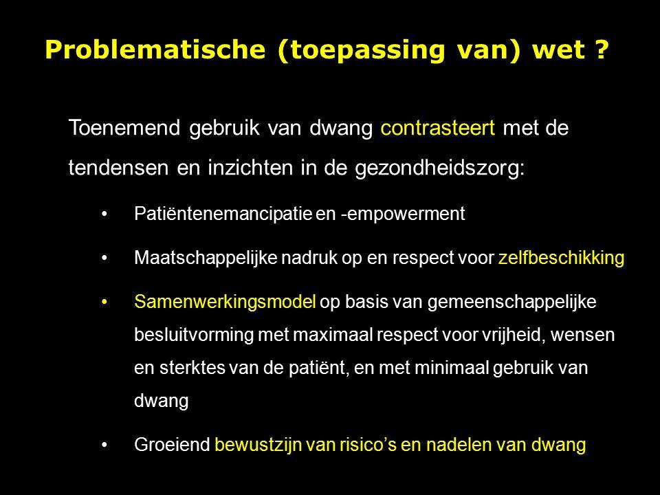 Toenemend gebruik van dwang contrasteert met de tendensen en inzichten in de gezondheidszorg: Patiëntenemancipatie en -empowerment Maatschappelijke nadruk op en respect voor zelfbeschikking Samenwerkingsmodel op basis van gemeenschappelijke besluitvorming met maximaal respect voor vrijheid, wensen en sterktes van de patiënt, en met minimaal gebruik van dwang Groeiend bewustzijn van risico's en nadelen van dwang Problematische (toepassing van) wet