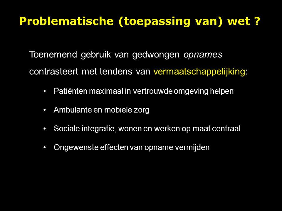 Toenemend gebruik van gedwongen opnames contrasteert met tendens van vermaatschappelijking: Patiënten maximaal in vertrouwde omgeving helpen Ambulante en mobiele zorg Sociale integratie, wonen en werken op maat centraal Ongewenste effecten van opname vermijden Problematische (toepassing van) wet