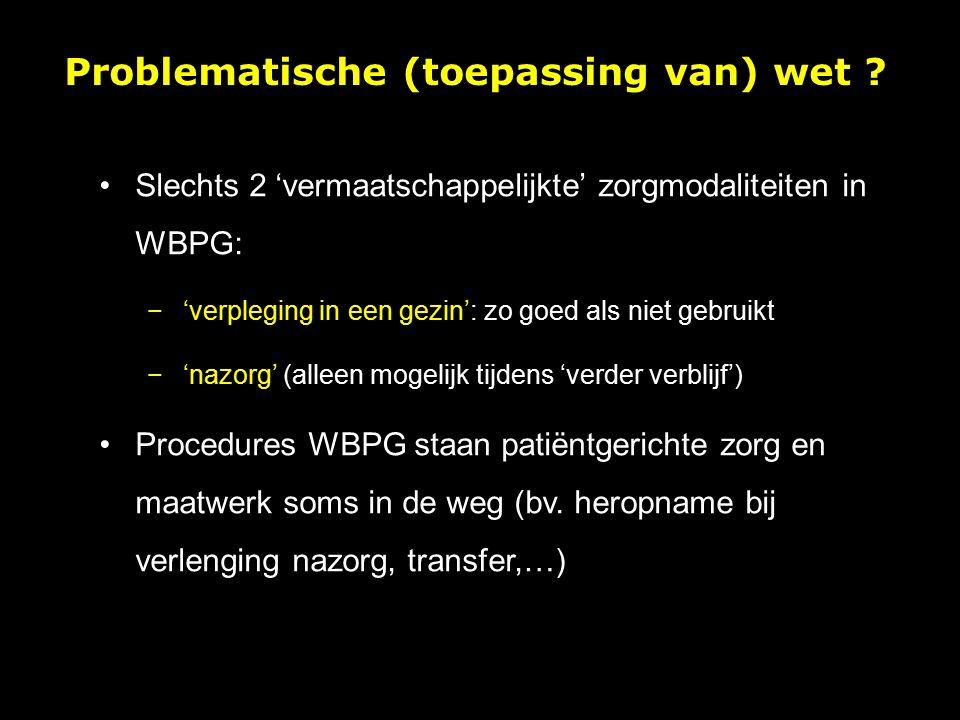 Slechts 2 'vermaatschappelijkte' zorgmodaliteiten in WBPG: −'verpleging in een gezin': zo goed als niet gebruikt −'nazorg' (alleen mogelijk tijdens 'verder verblijf') Procedures WBPG staan patiëntgerichte zorg en maatwerk soms in de weg (bv.