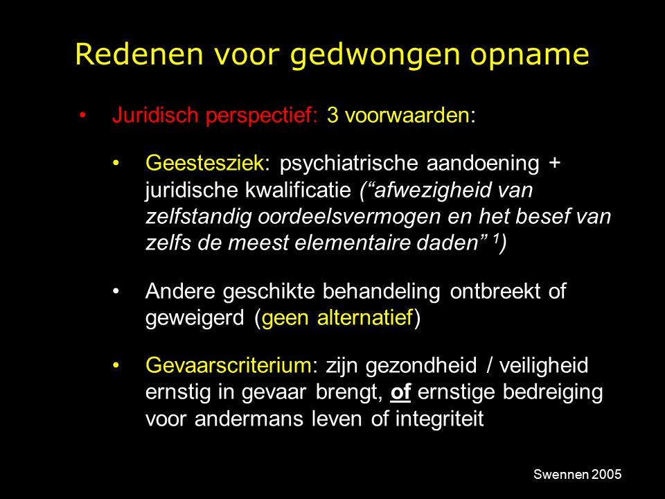 Redenen voor gedwongen opname Juridisch perspectief: 3 voorwaarden: Geestesziek: psychiatrische aandoening + juridische kwalificatie ( afwezigheid van zelfstandig oordeelsvermogen en het besef van zelfs de meest elementaire daden 1 ) Andere geschikte behandeling ontbreekt of geweigerd (geen alternatief) Gevaarscriterium: zijn gezondheid / veiligheid ernstig in gevaar brengt, of ernstige bedreiging voor andermans leven of integriteit Swennen 2005