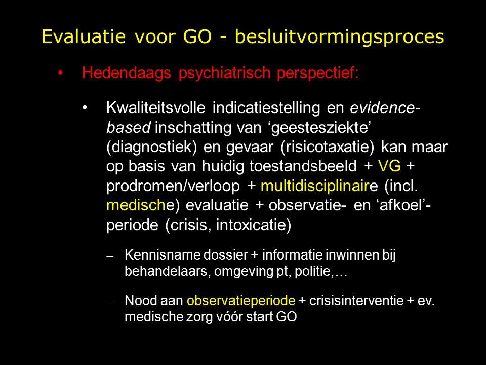 Evaluatie voor GO - besluitvormingsproces Hedendaags psychiatrisch perspectief: Kwaliteitsvolle indicatiestelling en evidence- based inschatting van 'geestesziekte' (diagnostiek) en gevaar (risicotaxatie) kan maar op basis van huidig toestandsbeeld + VG + prodromen/verloop + multidisciplinaire (incl.