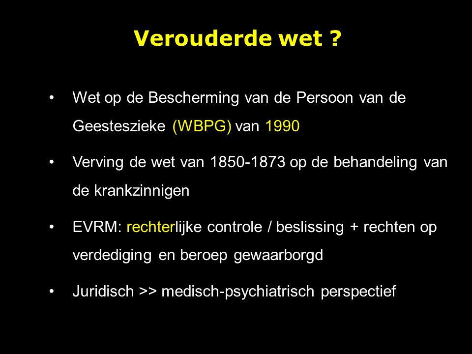Wet op de Bescherming van de Persoon van de Geesteszieke (WBPG) van 1990 Verving de wet van 1850-1873 op de behandeling van de krankzinnigen EVRM: rechterlijke controle / beslissing + rechten op verdediging en beroep gewaarborgd Juridisch >> medisch-psychiatrisch perspectief Verouderde wet