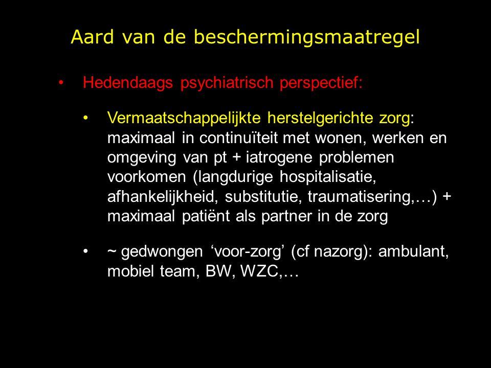 Aard van de beschermingsmaatregel Hedendaags psychiatrisch perspectief: Vermaatschappelijkte herstelgerichte zorg: maximaal in continuïteit met wonen, werken en omgeving van pt + iatrogene problemen voorkomen (langdurige hospitalisatie, afhankelijkheid, substitutie, traumatisering,…) + maximaal patiënt als partner in de zorg ~ gedwongen 'voor-zorg' (cf nazorg): ambulant, mobiel team, BW, WZC,…
