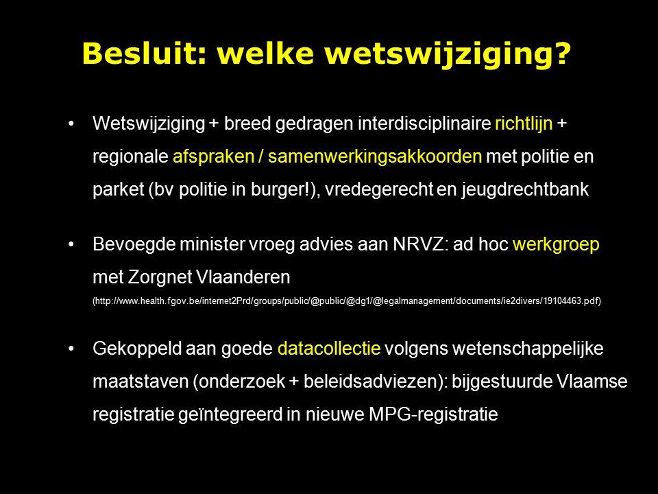 Wetswijziging + breed gedragen interdisciplinaire richtlijn + regionale afspraken / samenwerkingsakkoorden met politie en parket (bv politie in burger!), vredegerecht en jeugdrechtbank Bevoegde minister vroeg advies aan NRVZ: ad hoc werkgroep met Zorgnet Vlaanderen (http://www.health.fgov.be/internet2Prd/groups/public/@public/@dg1/@legalmanagement/documents/ie2divers/19104463.pdf) Gekoppeld aan goede datacollectie volgens wetenschappelijke maatstaven (onderzoek + beleidsadviezen): bijgestuurde Vlaamse registratie geïntegreerd in nieuwe MPG-registratie Besluit: welke wetswijziging