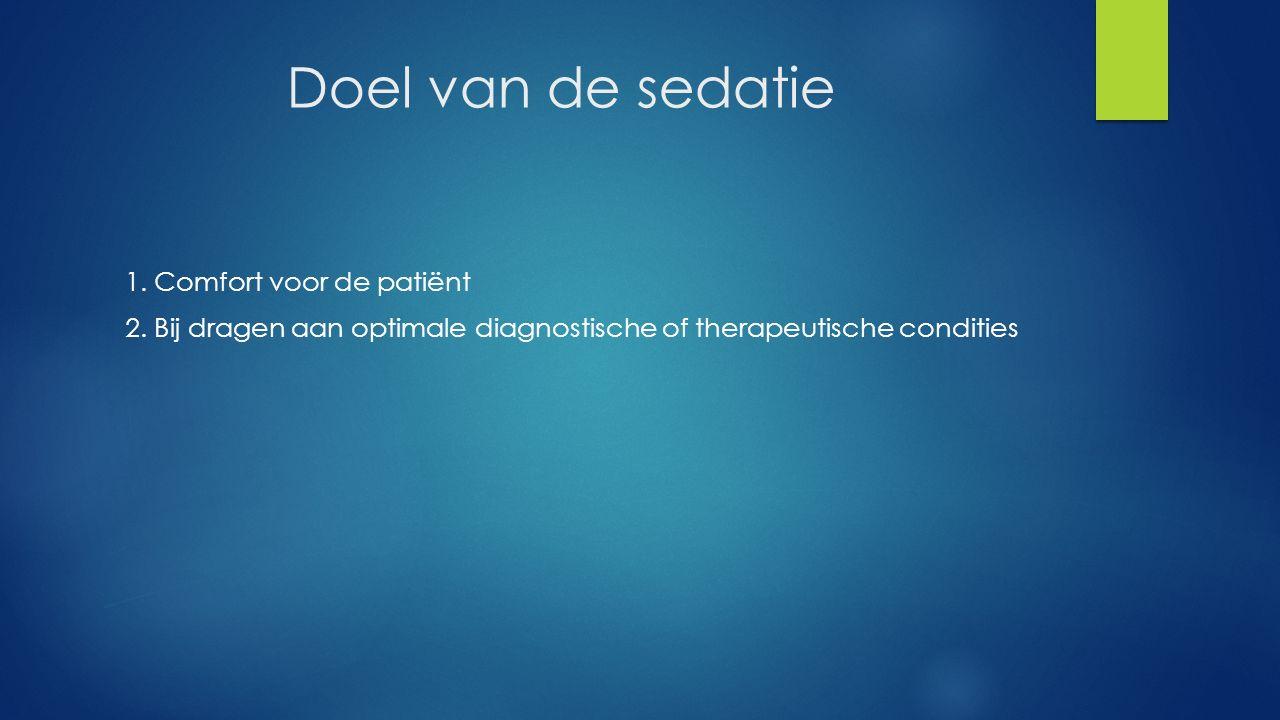 Doel van de sedatie 1. Comfort voor de patiënt 2. Bij dragen aan optimale diagnostische of therapeutische condities