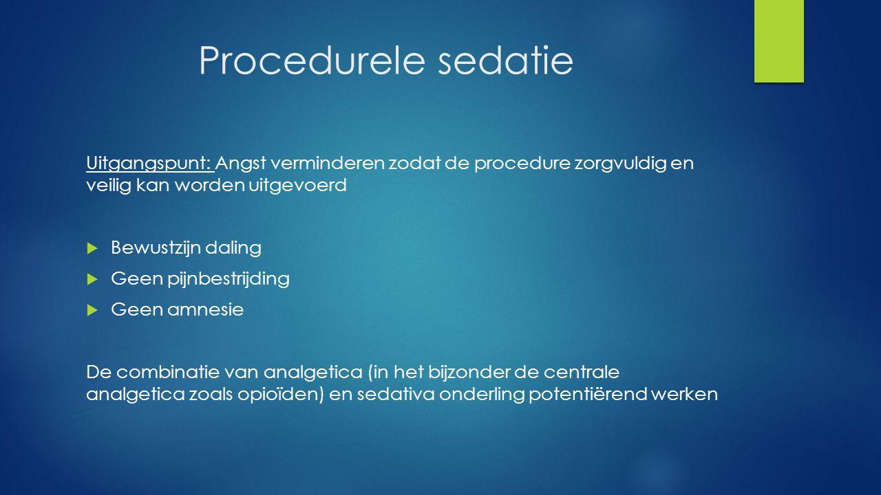 Procedurele sedatie Uitgangspunt: Angst verminderen zodat de procedure zorgvuldig en veilig kan worden uitgevoerd  Bewustzijn daling  Geen pijnbestr