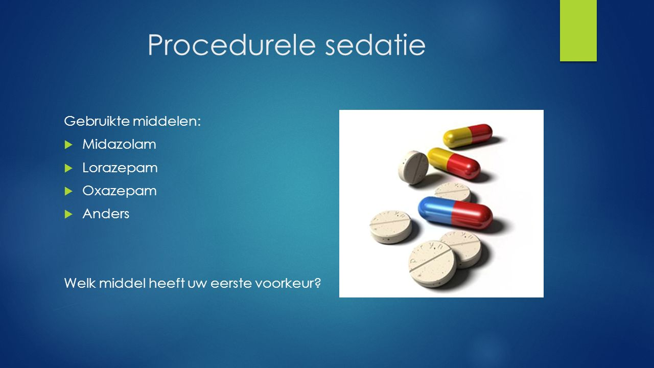 Procedurele sedatie Gebruikte middelen:  Midazolam  Lorazepam  Oxazepam  Anders Welk middel heeft uw eerste voorkeur?