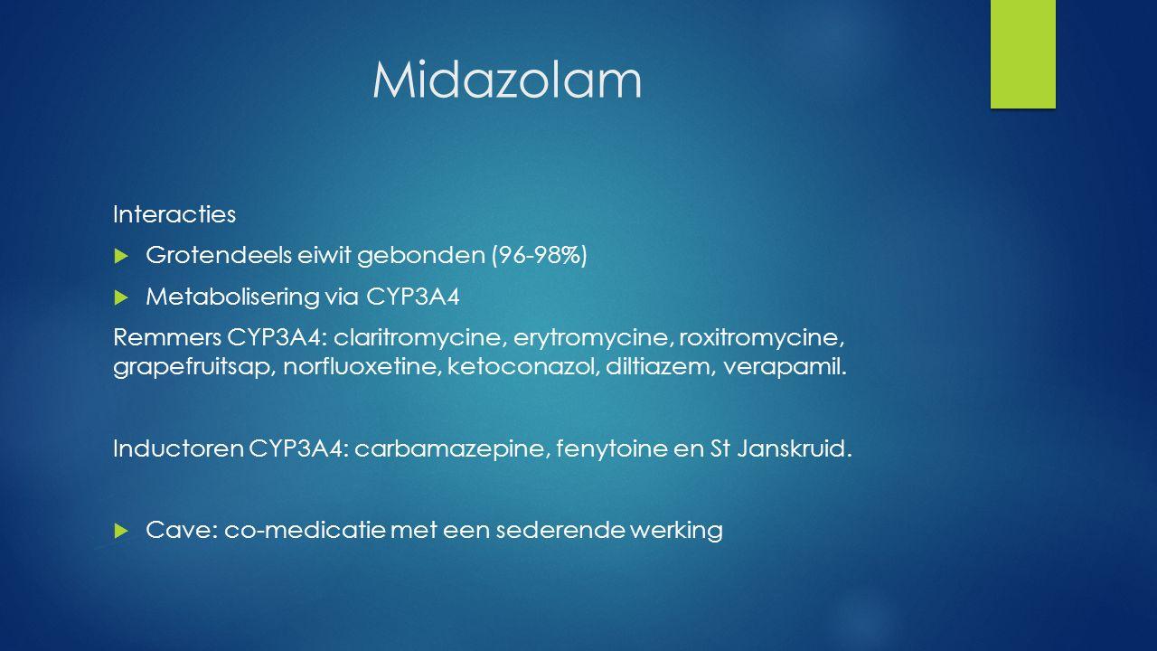 Midazolam Interacties  Grotendeels eiwit gebonden (96-98%)  Metabolisering via CYP3A4 Remmers CYP3A4: claritromycine, erytromycine, roxitromycine, g