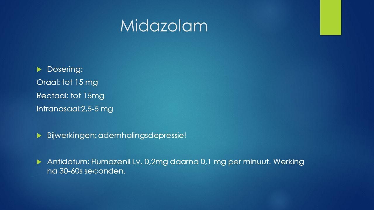 Midazolam  Dosering: Oraal: tot 15 mg Rectaal: tot 15mg Intranasaal:2,5-5 mg  Bijwerkingen: ademhalingsdepressie!  Antidotum: Flumazenil i.v. 0,2mg