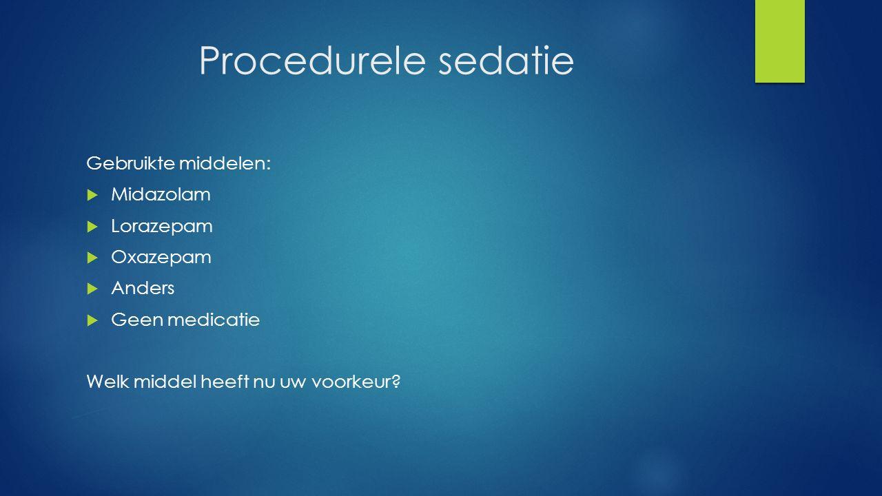 Procedurele sedatie Gebruikte middelen:  Midazolam  Lorazepam  Oxazepam  Anders  Geen medicatie Welk middel heeft nu uw voorkeur?
