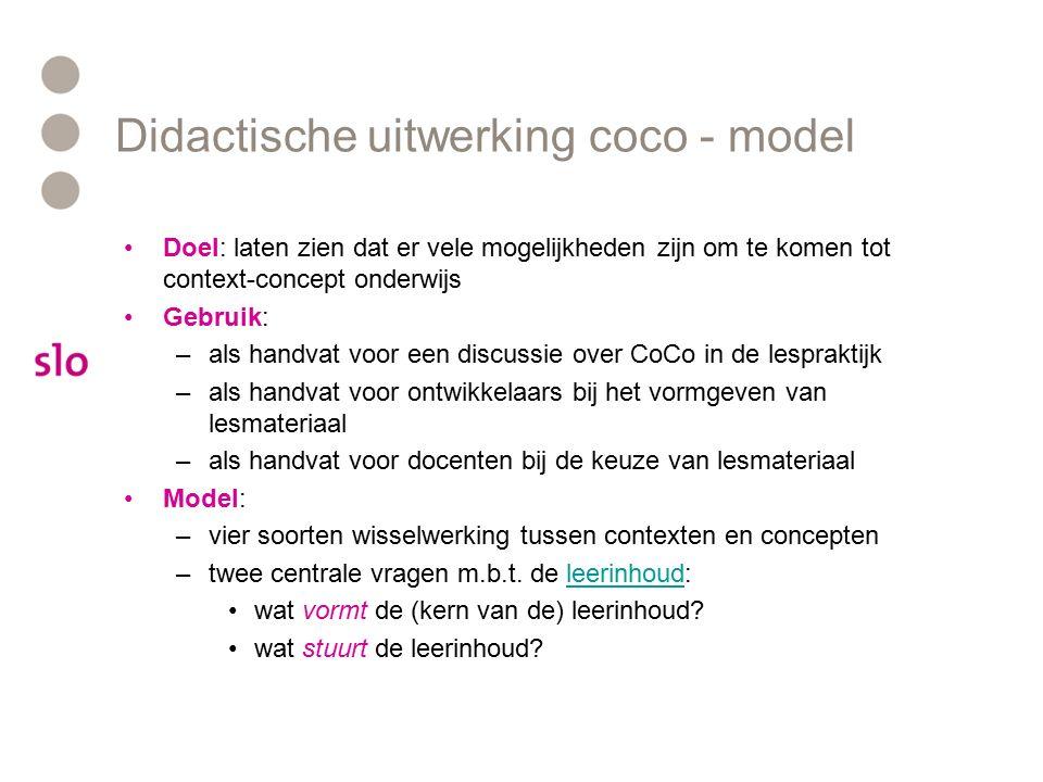 Didactische uitwerking coco - model Doel: laten zien dat er vele mogelijkheden zijn om te komen tot context-concept onderwijs Gebruik: –als handvat vo