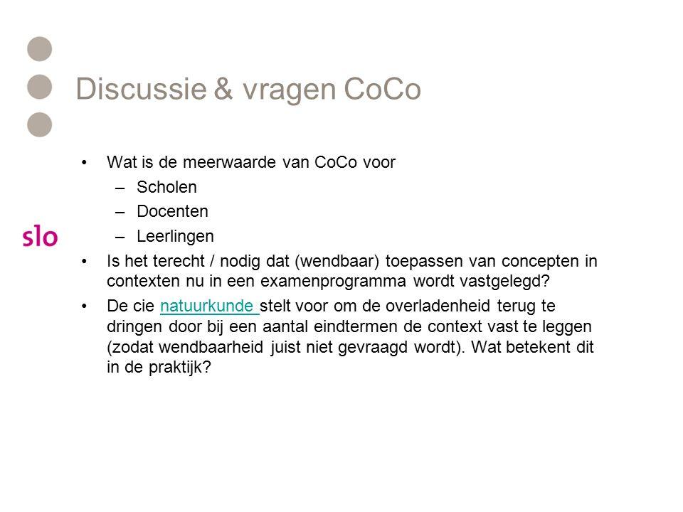 Discussie & vragen CoCo Wat is de meerwaarde van CoCo voor –Scholen –Docenten –Leerlingen Is het terecht / nodig dat (wendbaar) toepassen van concepten in contexten nu in een examenprogramma wordt vastgelegd.