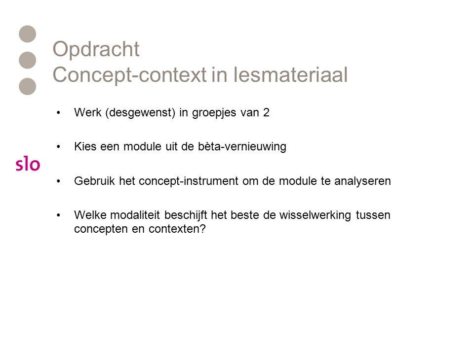 Opdracht Concept-context in lesmateriaal Werk (desgewenst) in groepjes van 2 Kies een module uit de bèta-vernieuwing Gebruik het concept-instrument om de module te analyseren Welke modaliteit beschijft het beste de wisselwerking tussen concepten en contexten