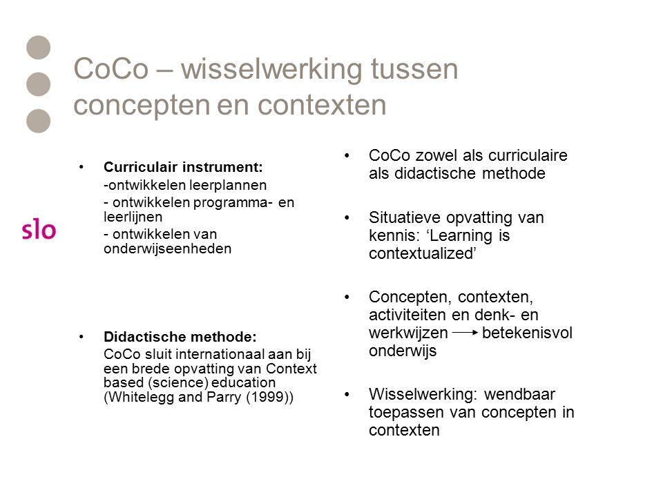 CoCo – wisselwerking tussen concepten en contexten Curriculair instrument: -ontwikkelen leerplannen - ontwikkelen programma- en leerlijnen - ontwikkelen van onderwijseenheden Didactische methode: CoCo sluit internationaal aan bij een brede opvatting van Context based (science) education (Whitelegg and Parry (1999)) CoCo zowel als curriculaire als didactische methode Situatieve opvatting van kennis: 'Learning is contextualized' Concepten, contexten, activiteiten en denk- en werkwijzen betekenisvol onderwijs Wisselwerking: wendbaar toepassen van concepten in contexten