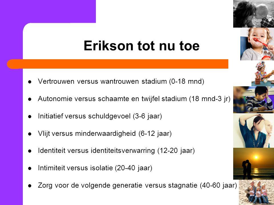 Erikson tot nu toe Vertrouwen versus wantrouwen stadium (0-18 mnd) Autonomie versus schaamte en twijfel stadium (18 mnd-3 jr) Initiatief versus schuld