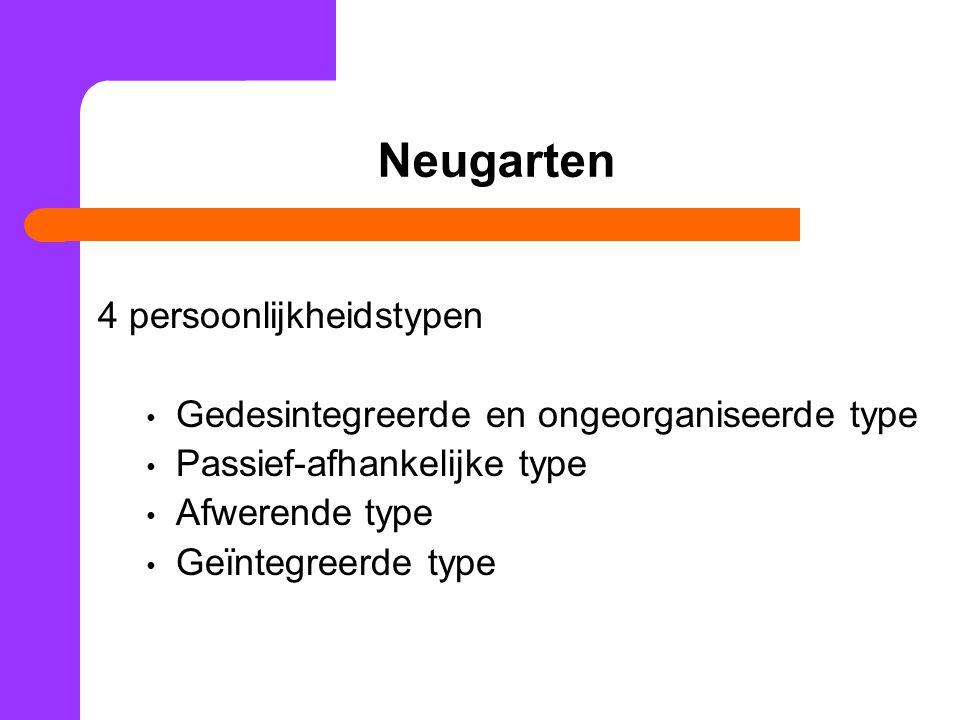 Neugarten 4 persoonlijkheidstypen Gedesintegreerde en ongeorganiseerde type Passief-afhankelijke type Afwerende type Geïntegreerde type