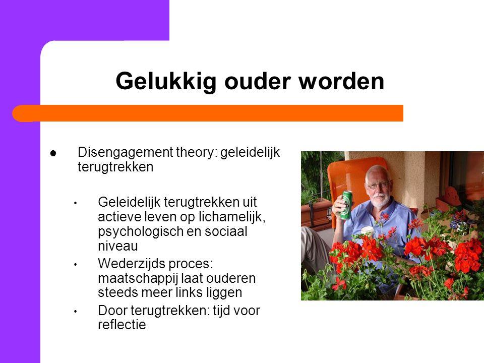 Gelukkig ouder worden Disengagement theory: geleidelijk terugtrekken Geleidelijk terugtrekken uit actieve leven op lichamelijk, psychologisch en socia