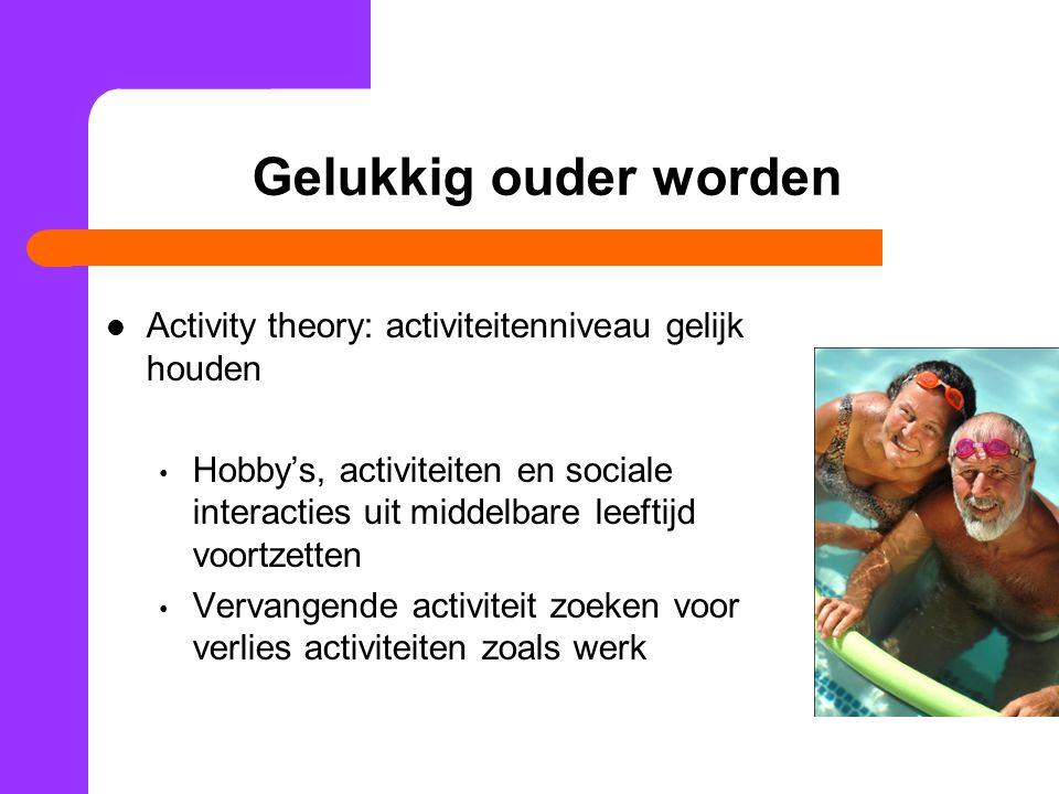 Gelukkig ouder worden Activity theory: activiteitenniveau gelijk houden Hobby's, activiteiten en sociale interacties uit middelbare leeftijd voortzett