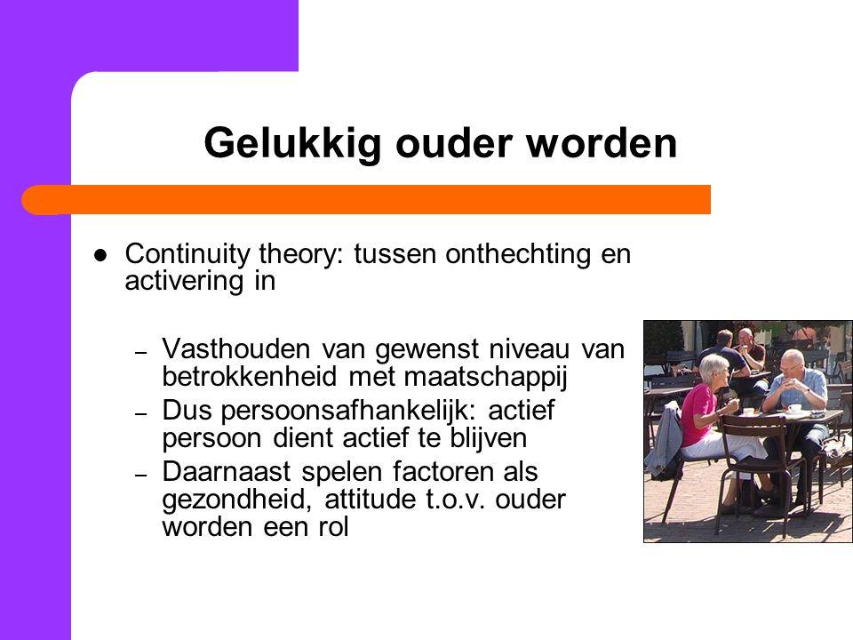 Gelukkig ouder worden Continuity theory: tussen onthechting en activering in – Vasthouden van gewenst niveau van betrokkenheid met maatschappij – Dus
