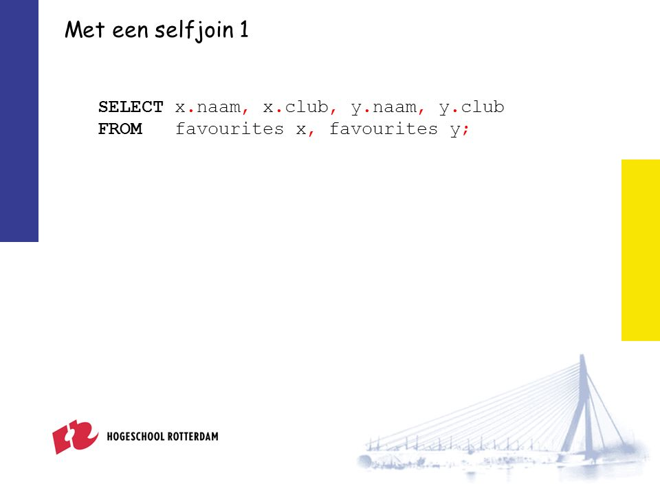 Met een selfjoin 1 SELECT x.naam, x.club, y.naam, y.club FROM favourites x, favourites y;