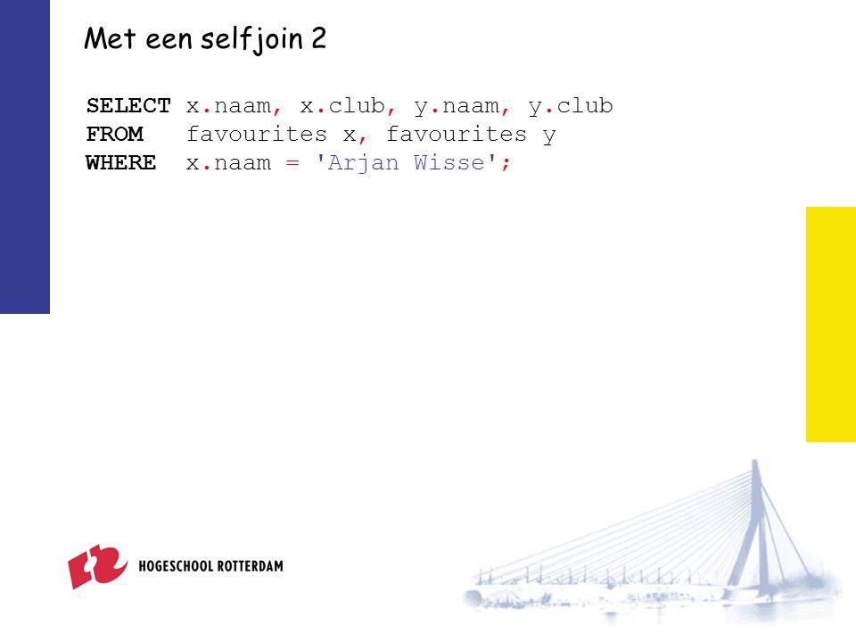 Met een selfjoin 2 SELECT x.naam, x.club, y.naam, y.club FROM favourites x, favourites y WHERE x.naam = Arjan Wisse ;