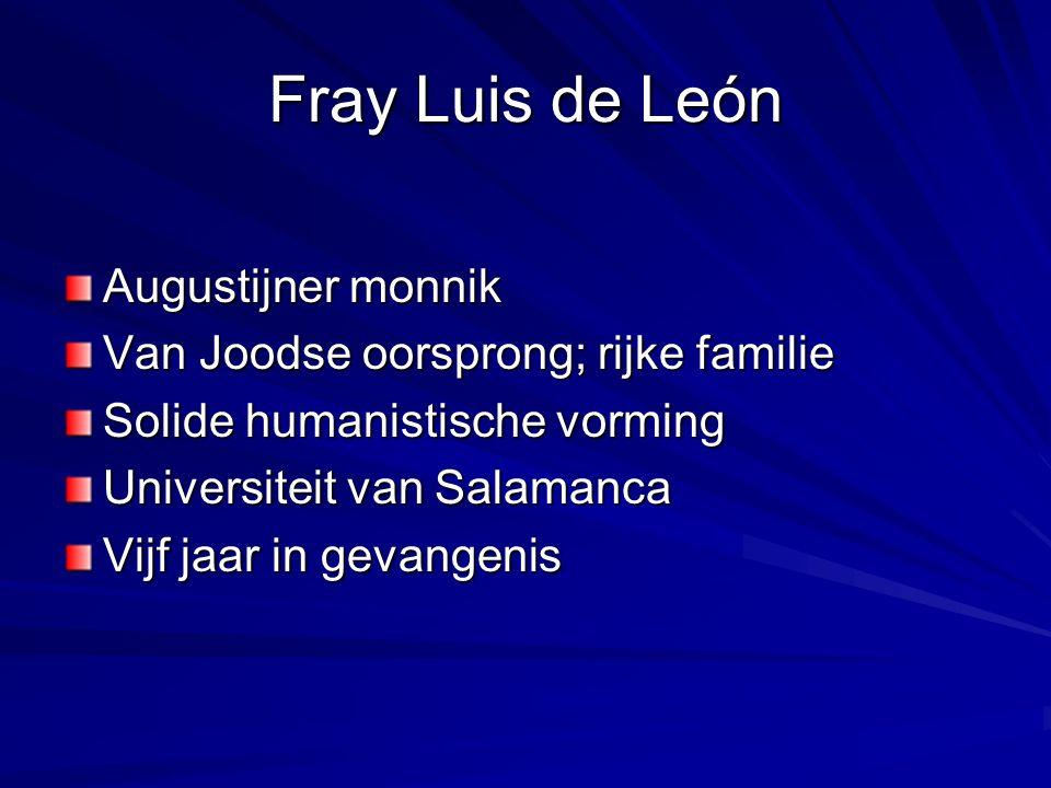 Fray Luis de León Augustijner monnik Van Joodse oorsprong; rijke familie Solide humanistische vorming Universiteit van Salamanca Vijf jaar in gevangenis