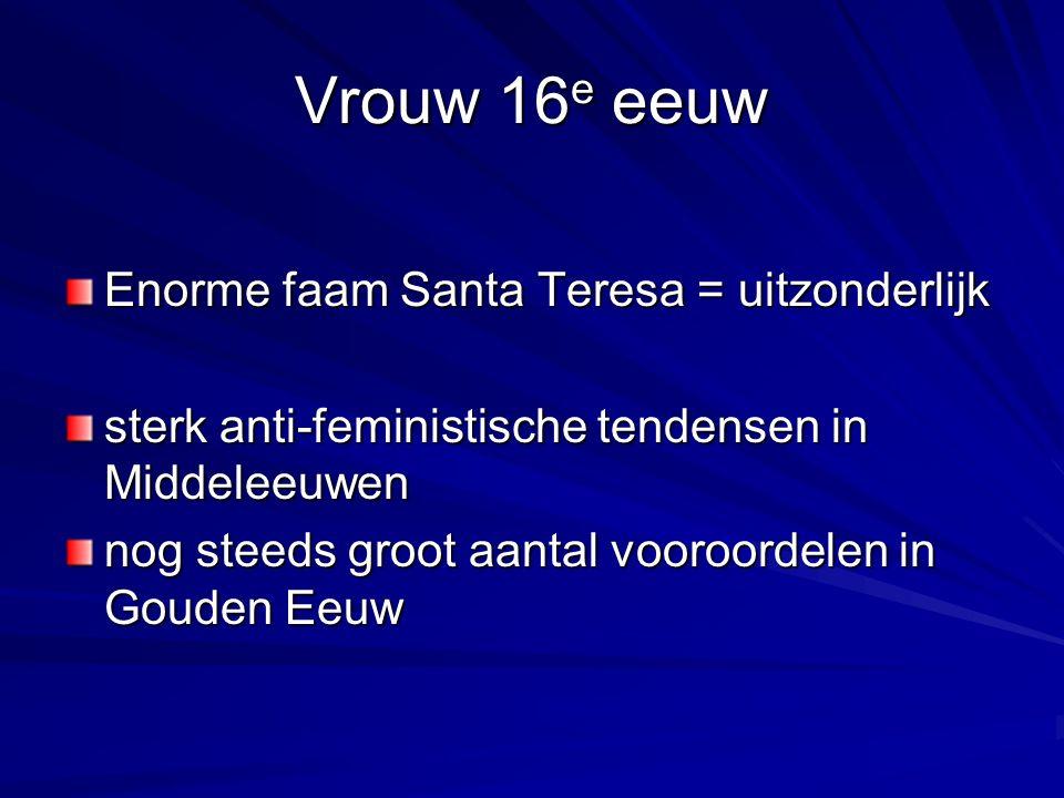 Vrouw 16 e eeuw Enorme faam Santa Teresa = uitzonderlijk sterk anti-feministische tendensen in Middeleeuwen nog steeds groot aantal vooroordelen in Gouden Eeuw