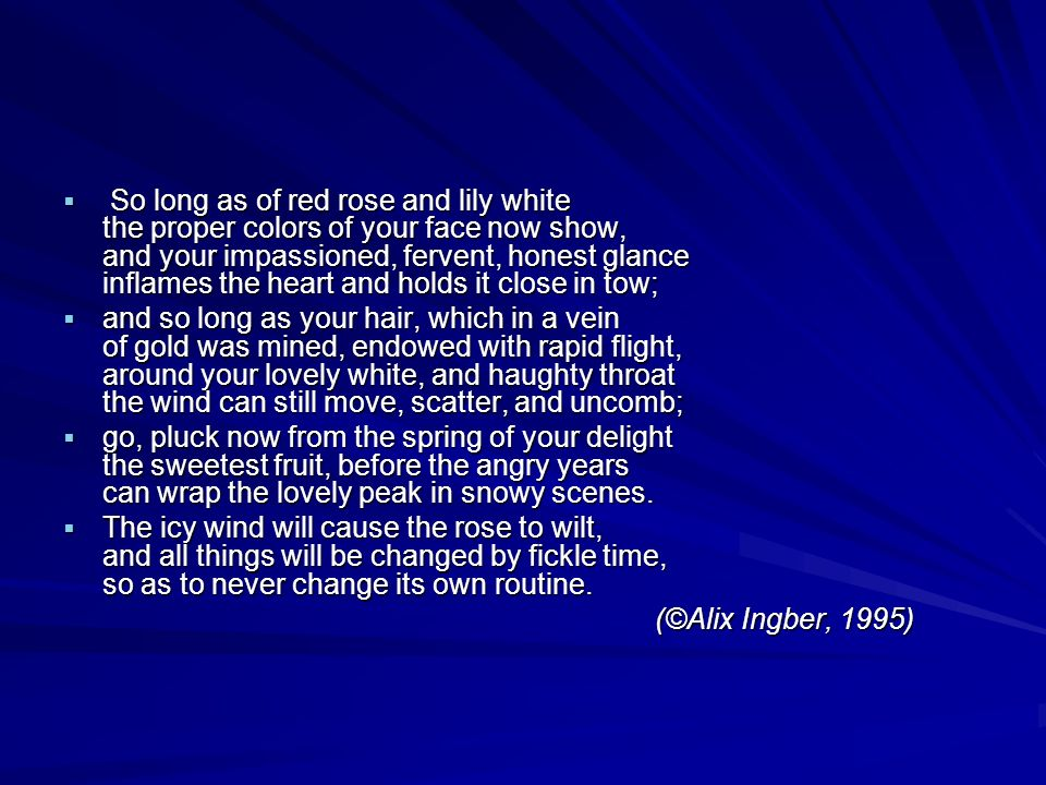  So long as of red rose and lily white the proper colors of your face now show, and your impassioned, fervent, honest glance inflames the heart and holds it close in tow;  and so long as your hair, which in a vein of gold was mined, endowed with rapid flight, around your lovely white, and haughty throat the wind can still move, scatter, and uncomb;  go, pluck now from the spring of your delight the sweetest fruit, before the angry years can wrap the lovely peak in snowy scenes.
