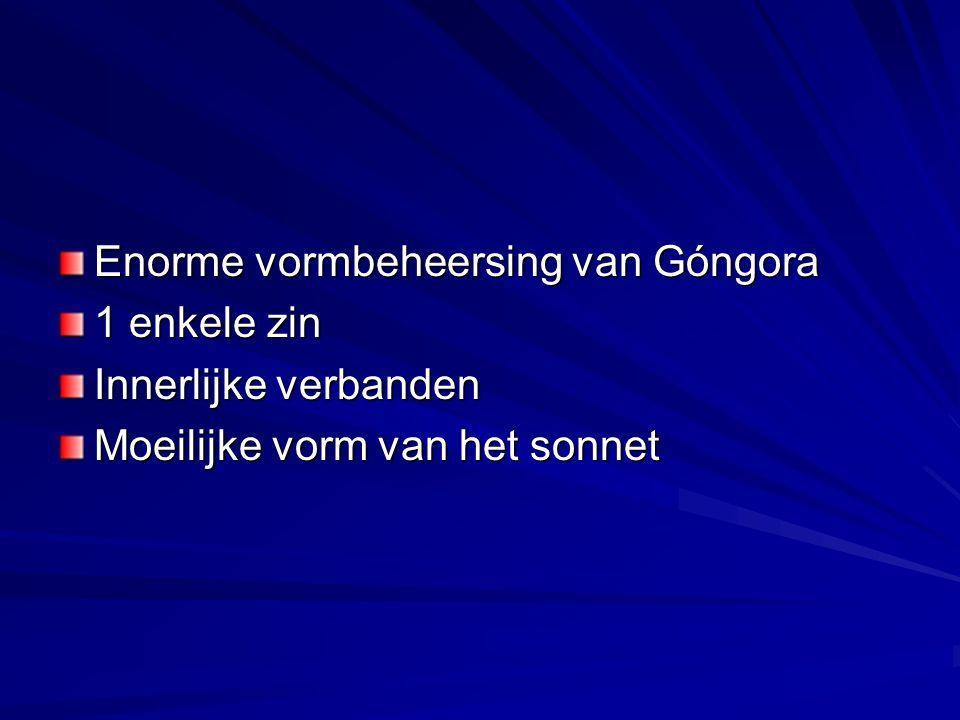 Enorme vormbeheersing van Góngora 1 enkele zin Innerlijke verbanden Moeilijke vorm van het sonnet