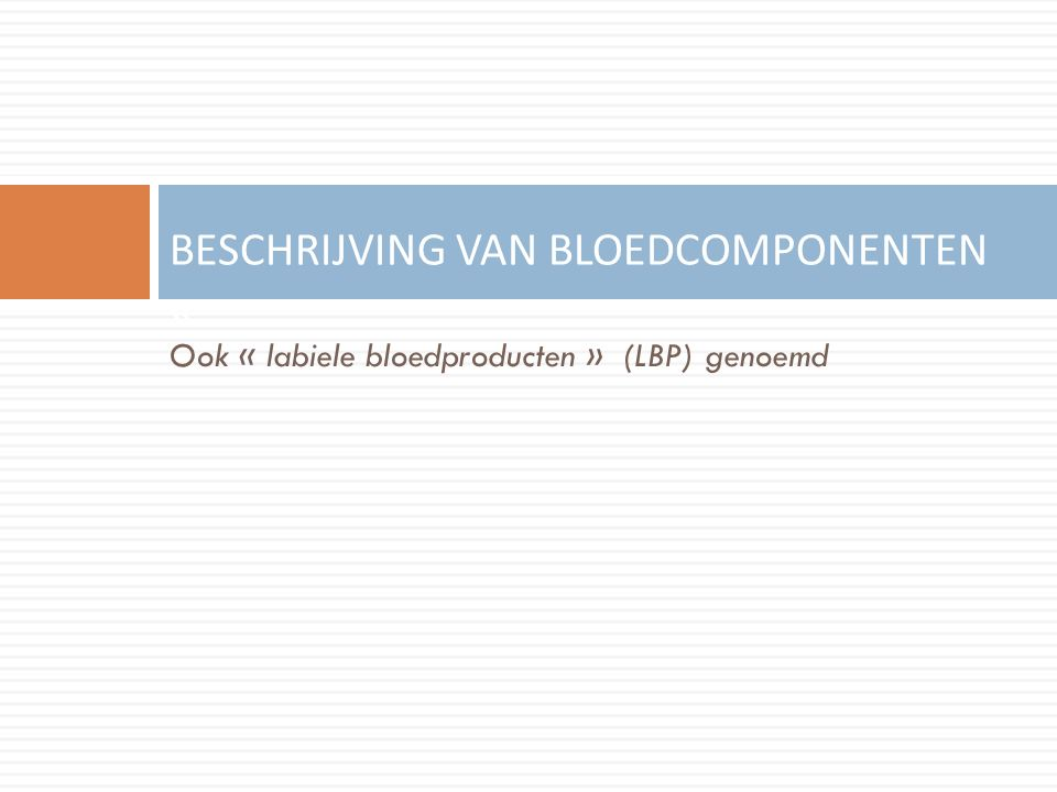 Ook « labiele bloedproducten » (LBP) genoemd BESCHRIJVING VAN BLOEDCOMPONENTEN «