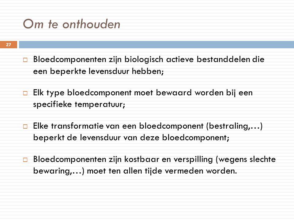 Om te onthouden  Bloedcomponenten zijn biologisch actieve bestanddelen die een beperkte levensduur hebben;  Elk type bloedcomponent moet bewaard wor