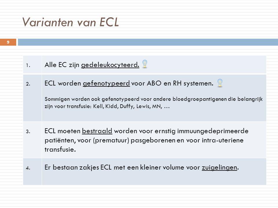 Varianten van ECL 1. Alle EC zijn gedeleukocyteerd. 2. ECL worden gefenotypeerd voor ABO en RH systemen. Sommigen worden ook gefenotypeerd voor andere