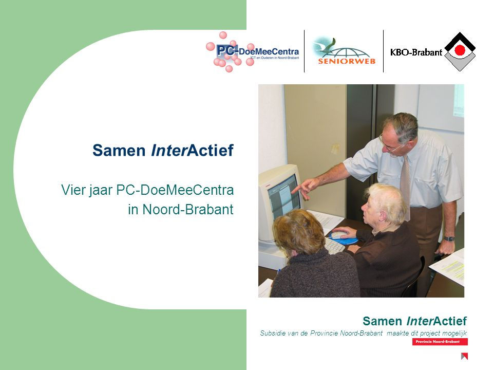 Subsidie van de Provincie Noord-Brabant maakte dit project mogelijk Samen InterActief Vier jaar PC-DoeMeeCentra in Noord-Brabant Samen InterActief