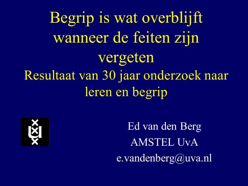 Begrip is wat overblijft wanneer de feiten zijn vergeten Resultaat van 30 jaar onderzoek naar leren en begrip Ed van den Berg AMSTEL UvA e.vandenberg@
